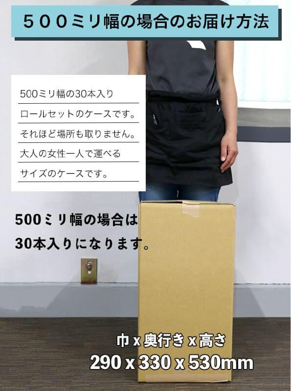 500ミリ幅の場合のお届け方法:500ミリ幅の30本入りロールセットのケースです。それほど場所も取りません。大人の女性一人で運べるサイズのケースです。500ミリ幅の場合は30本入りになります。ケースは巾290x奥行き330x高さ530mmです。