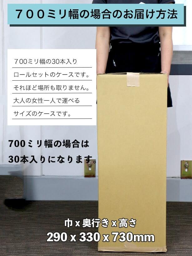 700ミリ幅の場合のお届け方法:700ミリ幅の30本入りロールセットのケースです。それほど場所も取りません。大人の女性一人で運べるサイズのケースです。700ミリ幅の場合は30本入りになります。ケースは巾290x奥行き330x高さ530mmです。